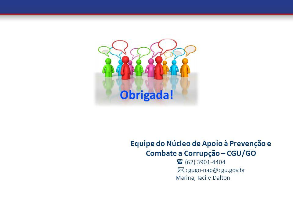 Obrigada! Equipe do Núcleo de Apoio à Prevenção e Combate a Corrupção – CGU/GO (62) 3901-4404 cgugo-nap@cgu.gov.br Marina, Iaci e Dalton