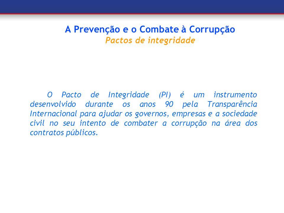 A Prevenção e o Combate à Corrupção Pactos de integridade O Pacto de Integridade (PI) é um instrumento desenvolvido durante os anos 90 pela Transparên