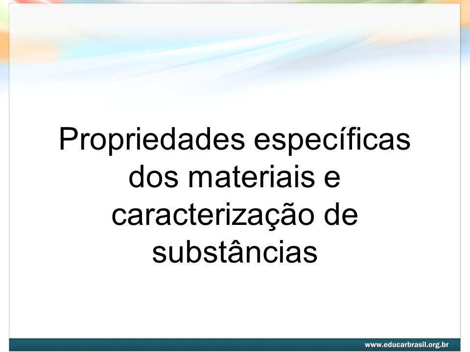 Propriedades da Matéria Propriedades são determinadas características que, em conjunto, vão definir a espécie de matéria.