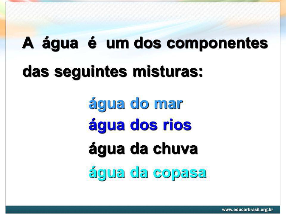 A água é um dos componentes das seguintes misturas: água do mar água dos rios água da chuva água da copasa