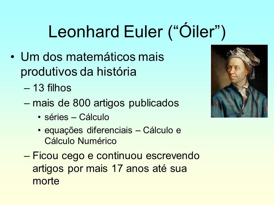 Leonhard Euler (Óiler) Um dos matemáticos mais produtivos da história –13 filhos –mais de 800 artigos publicados séries – Cálculo equações diferenciai