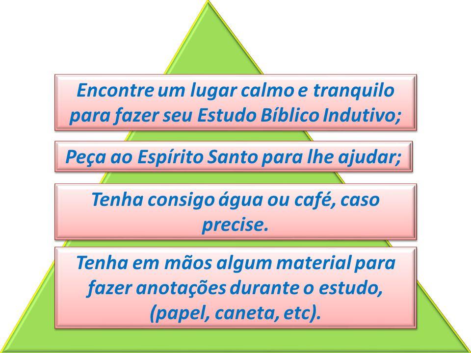 Encontre um lugar calmo e tranquilo para fazer seu Estudo Bíblico Indutivo; Peça ao Espírito Santo para lhe ajudar; Tenha consigo água ou café, caso p