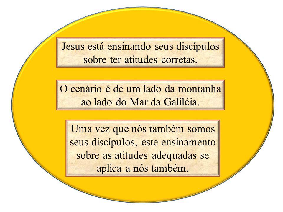 Jesus está ensinando seus discípulos sobre ter atitudes corretas. O cenário é de um lado da montanha ao lado do Mar da Galiléia. Uma vez que nós també