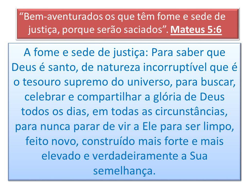 Bem-aventurados os que têm fome e sede de justiça, porque serão saciados. Mateus 5:6 Devemos ter fome e sede da justiça de Deus! A fome e sede de just