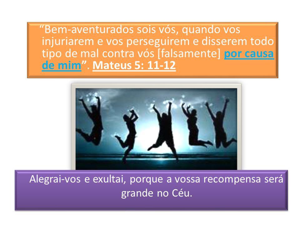 Bem-aventurados sois vós, quando vos injuriarem e vos perseguirem e disserem todo tipo de mal contra vós [falsamente] por causa de mim. Mateus 5: 11-1