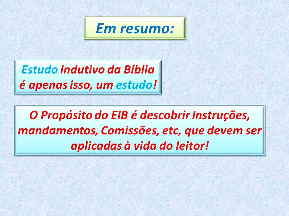 Em resumo: Estudo Indutivo da Bíblia é apenas isso, um estudo! O Propósito do EIB é descobrir Instruções, mandamentos, Comissões, etc, que devem ser a