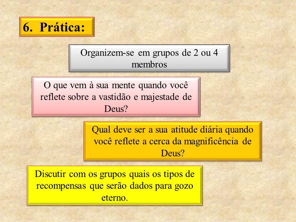 6. Prática: Organizem-se em grupos de 2 ou 4 membros O que vem à sua mente quando você reflete sobre a vastidão e majestade de Deus? Qual deve ser a s