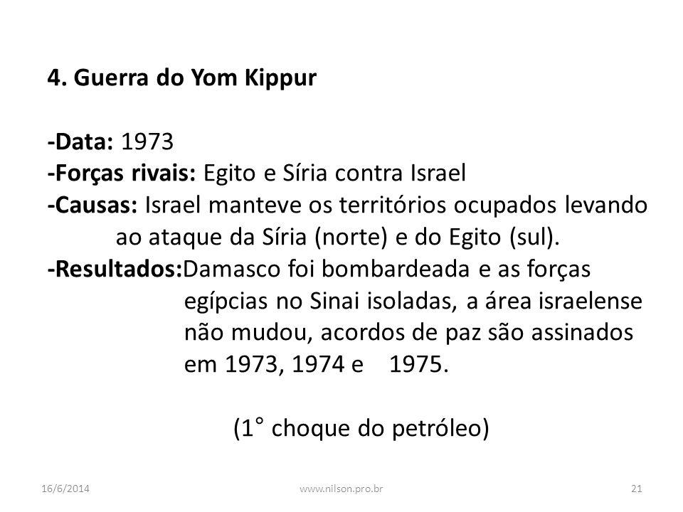 4. Guerra do Yom Kippur -Data: 1973 -Forças rivais: Egito e Síria contra Israel -Causas: Israel manteve os territórios ocupados levando ao ataque da S
