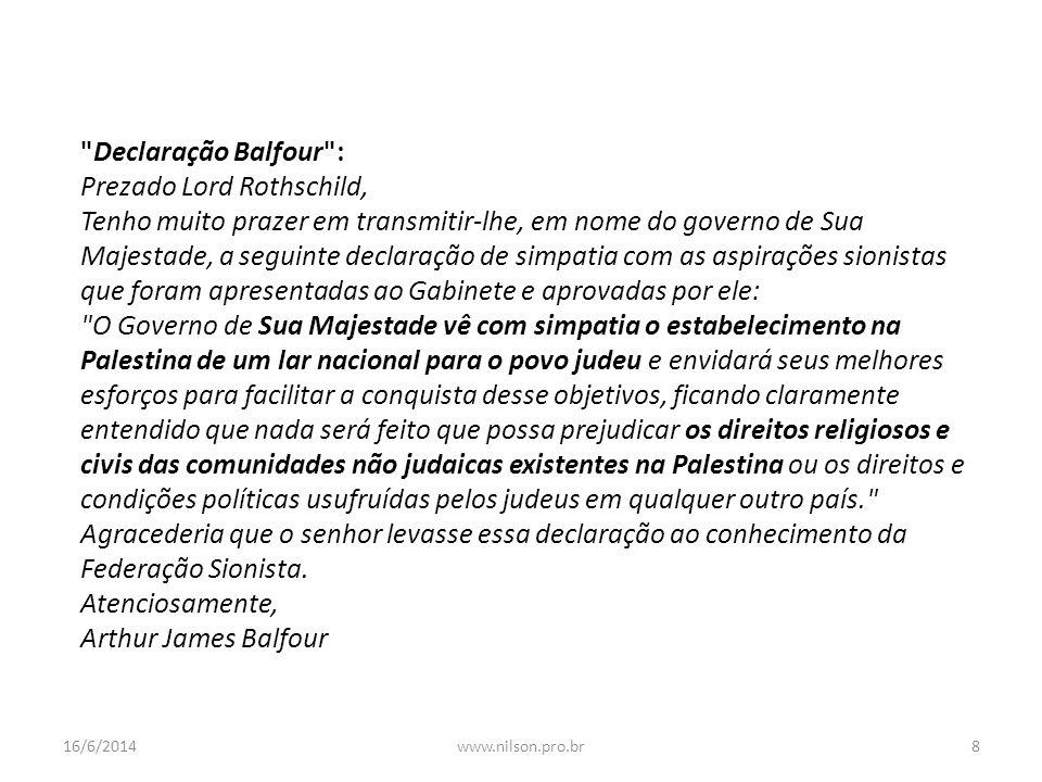 Declaração Balfour : Prezado Lord Rothschild, Tenho muito prazer em transmitir-lhe, em nome do governo de Sua Majestade, a seguinte declaração de simpatia com as aspirações sionistas que foram apresentadas ao Gabinete e aprovadas por ele: O Governo de Sua Majestade vê com simpatia o estabelecimento na Palestina de um lar nacional para o povo judeu e envidará seus melhores esforços para facilitar a conquista desse objetivos, ficando claramente entendido que nada será feito que possa prejudicar os direitos religiosos e civis das comunidades não judaicas existentes na Palestina ou os direitos e condições políticas usufruídas pelos judeus em qualquer outro país. Agracederia que o senhor levasse essa declaração ao conhecimento da Federação Sionista.
