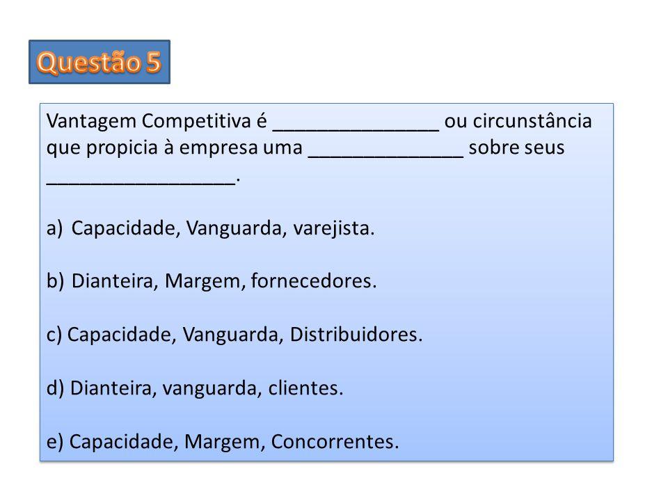 Vantagem Competitiva é _______________ ou circunstância que propicia à empresa uma ______________ sobre seus _________________. a)Capacidade, Vanguard