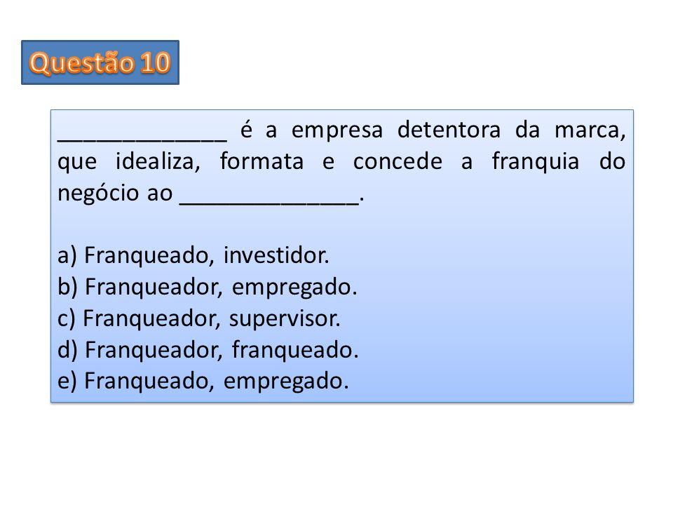 _____________ é a empresa detentora da marca, que idealiza, formata e concede a franquia do negócio ao ______________. a) Franqueado, investidor. b) F