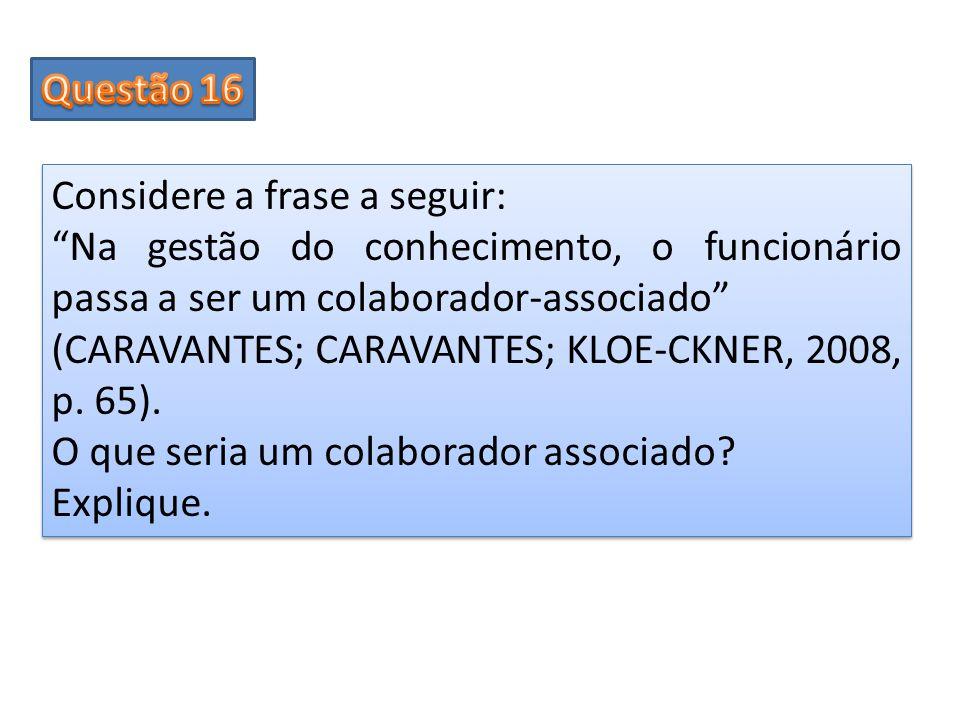 Considere a frase a seguir: Na gestão do conhecimento, o funcionário passa a ser um colaborador-associado (CARAVANTES; CARAVANTES; KLOE-CKNER, 2008, p
