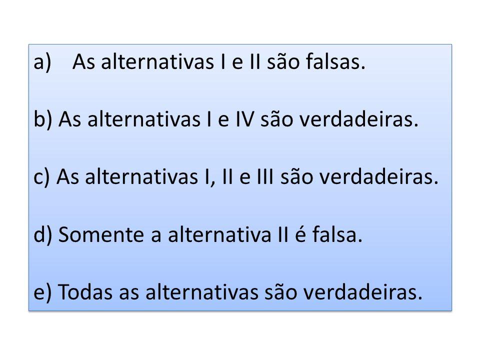 a)As alternativas I e II são falsas. b) As alternativas I e IV são verdadeiras. c) As alternativas I, II e III são verdadeiras. d) Somente a alternati