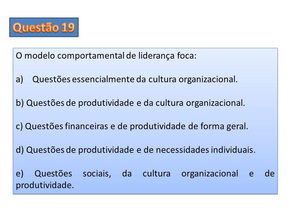 O modelo comportamental de liderança foca: a)Questões essencialmente da cultura organizacional. b) Questões de produtividade e da cultura organizacion