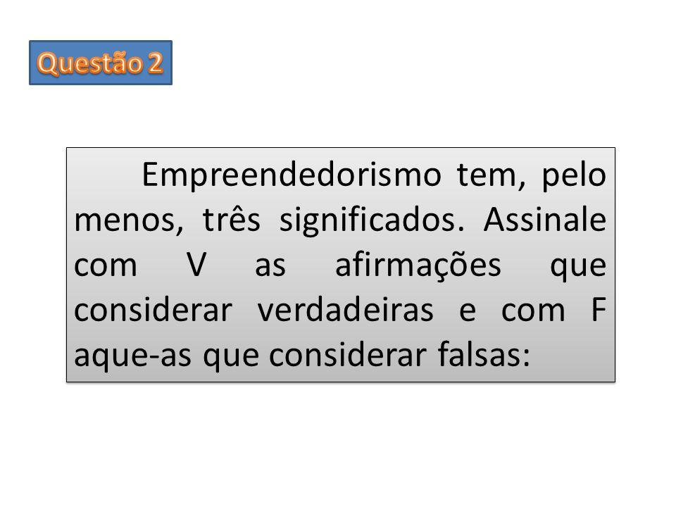Empreendedorismo tem, pelo menos, três significados. Assinale com V as afirmações que considerar verdadeiras e com F aque-as que considerar falsas: