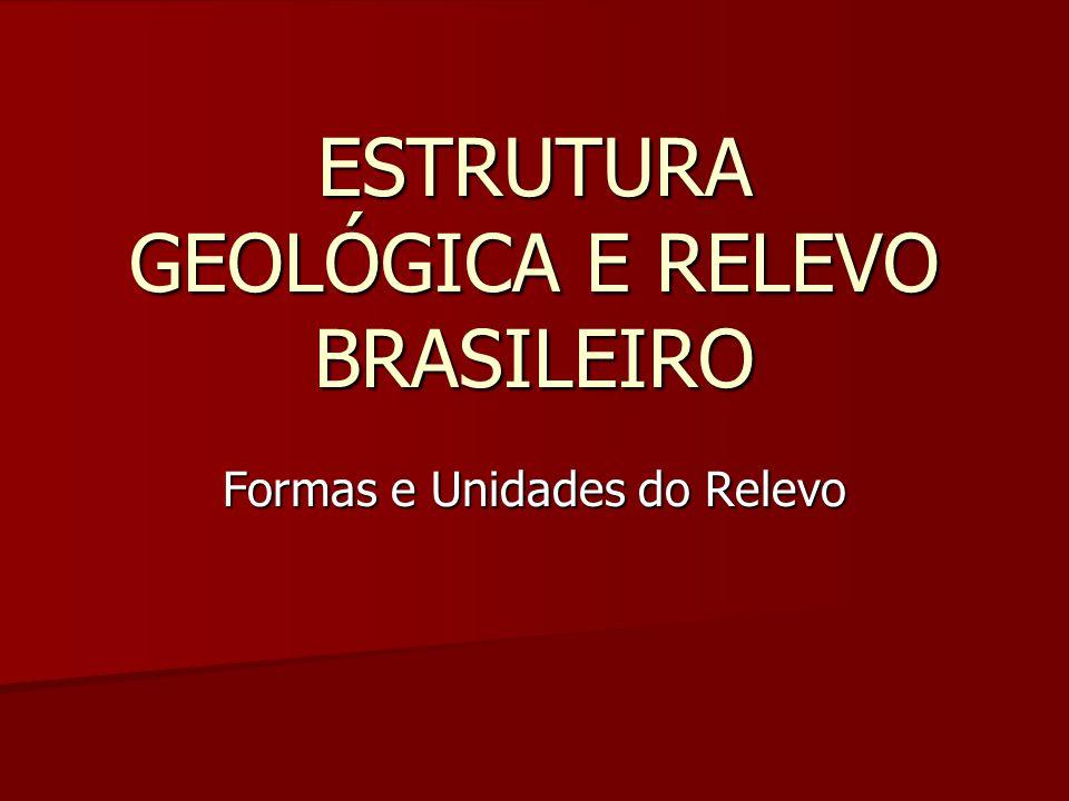 Formas e Unidades do Relevo ESTRUTURA GEOLÓGICA E RELEVO BRASILEIRO