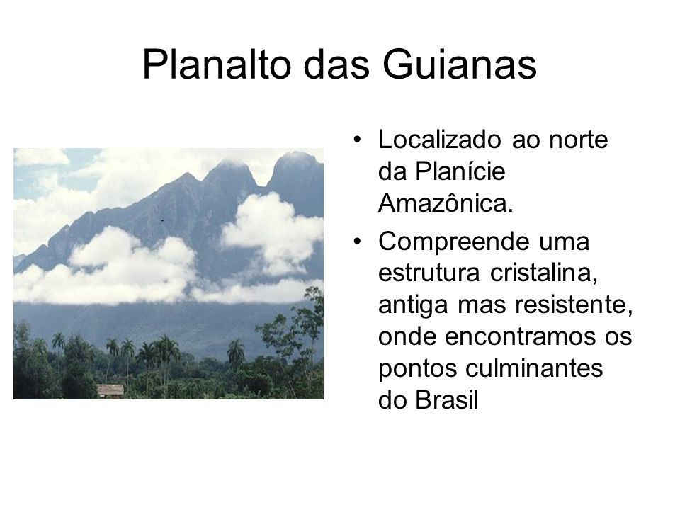 Planalto das Guianas Localizado ao norte da Planície Amazônica. Compreende uma estrutura cristalina, antiga mas resistente, onde encontramos os pontos