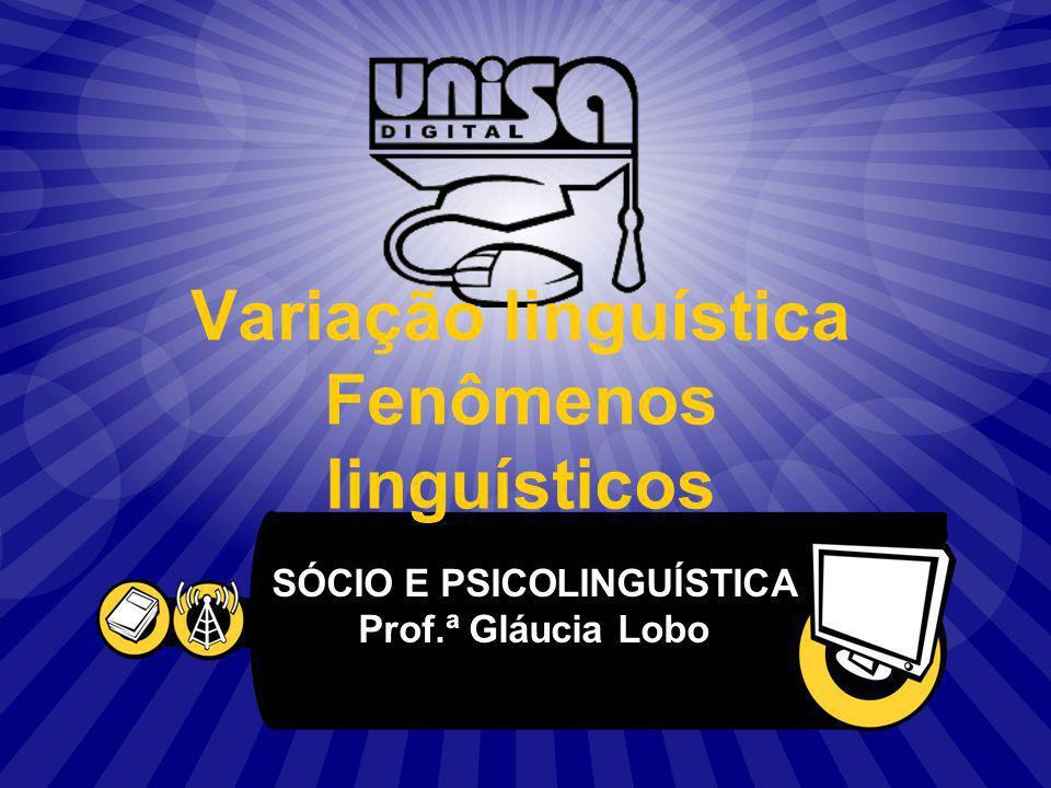 Variação linguística Fenômenos linguísticos SÓCIO E PSICOLINGUÍSTICA Prof.ª Gláucia Lobo