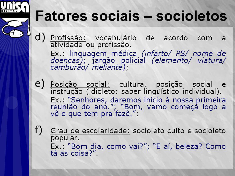 Fatores sociais – socioletos d) Profissão: vocabulário de acordo com a atividade ou profissão. Ex.: linguagem médica (infarto/ PS/ nome de doenças); j