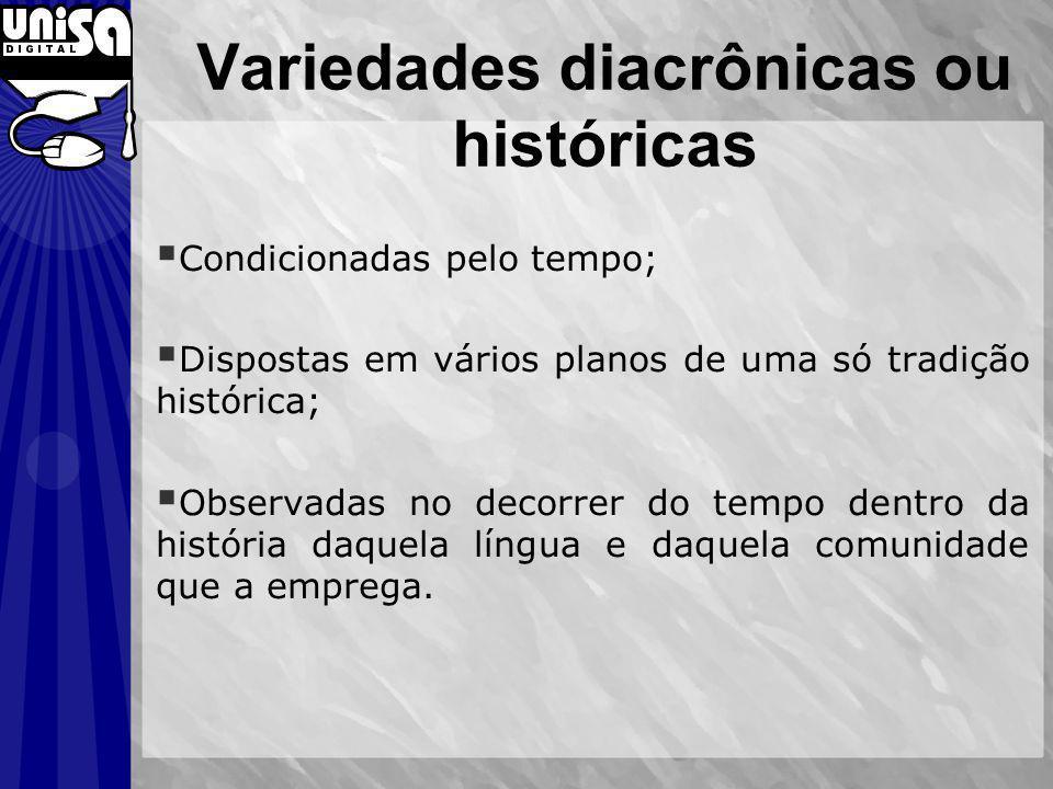 Variedades diacrônicas ou históricas Condicionadas pelo tempo; Dispostas em vários planos de uma só tradição histórica; Observadas no decorrer do temp