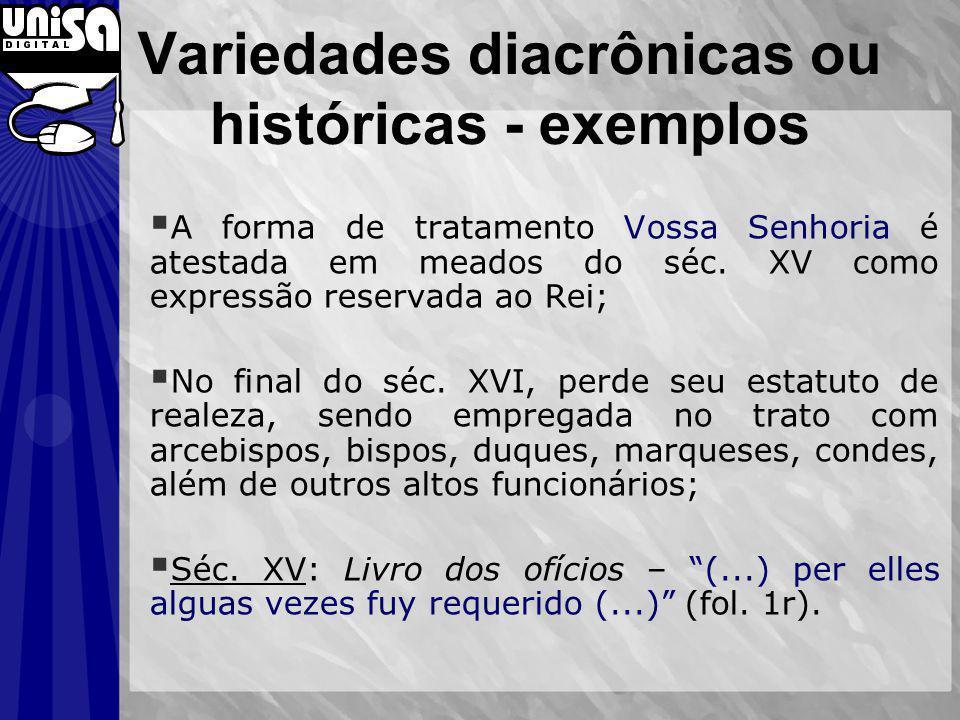 Variedades diacrônicas ou históricas - exemplos A forma de tratamento Vossa Senhoria é atestada em meados do séc. XV como expressão reservada ao Rei;