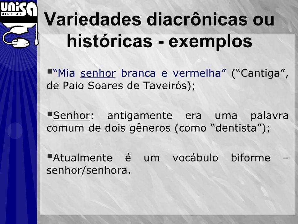 Variedades diacrônicas ou históricas - exemplos Mia senhor branca e vermelha (Cantiga, de Paio Soares de Taveirós); Senhor: antigamente era uma palavr