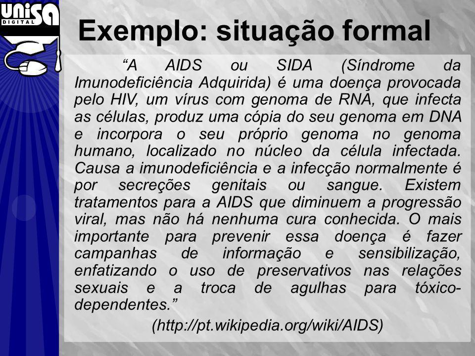 Exemplo: situação formal A AIDS ou SIDA (Síndrome da Imunodeficiência Adquirida) é uma doença provocada pelo HIV, um vírus com genoma de RNA, que infecta as células, produz uma cópia do seu genoma em DNA e incorpora o seu próprio genoma no genoma humano, localizado no núcleo da célula infectada.
