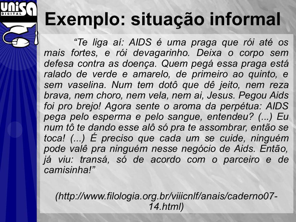 Exemplo: situação informal Te liga aí: AIDS é uma praga que rói até os mais fortes, e rói devagarinho. Deixa o corpo sem defesa contra as doença. Quem