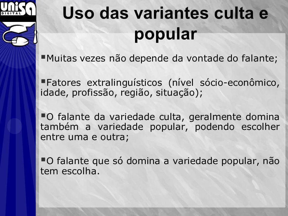 Uso das variantes culta e popular Muitas vezes não depende da vontade do falante; Fatores extralinguísticos (nível sócio-econômico, idade, profissão,
