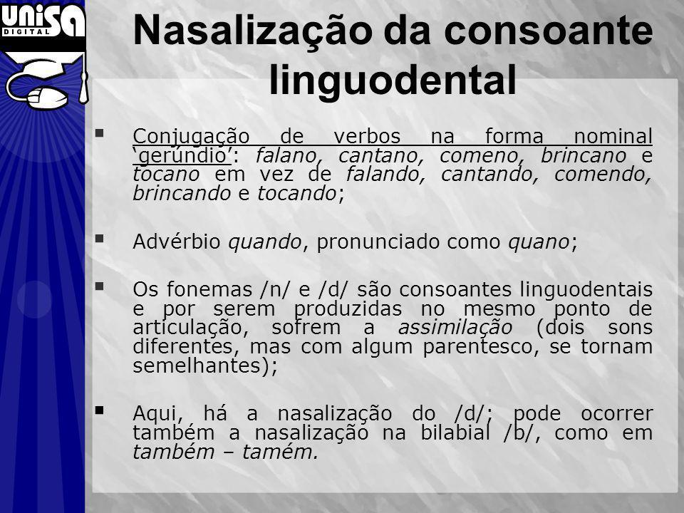 Conjugação de verbos na forma nominal gerúndio: falano, cantano, comeno, brincano e tocano em vez de falando, cantando, comendo, brincando e tocando; Advérbio quando, pronunciado como quano; Os fonemas /n/ e /d/ são consoantes linguodentais e por serem produzidas no mesmo ponto de articulação, sofrem a assimilação (dois sons diferentes, mas com algum parentesco, se tornam semelhantes); Aqui, há a nasalização do /d/; pode ocorrer também a nasalização na bilabial /b/, como em também – tamém.