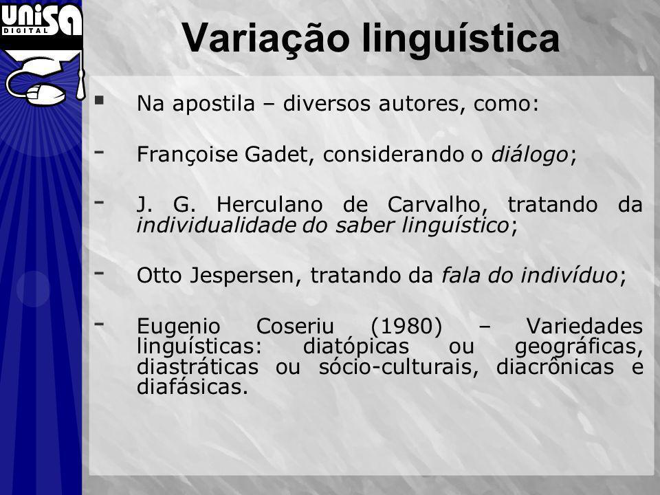 Variação linguística Na apostila – diversos autores, como: - Françoise Gadet, considerando o diálogo; - J. G. Herculano de Carvalho, tratando da indiv