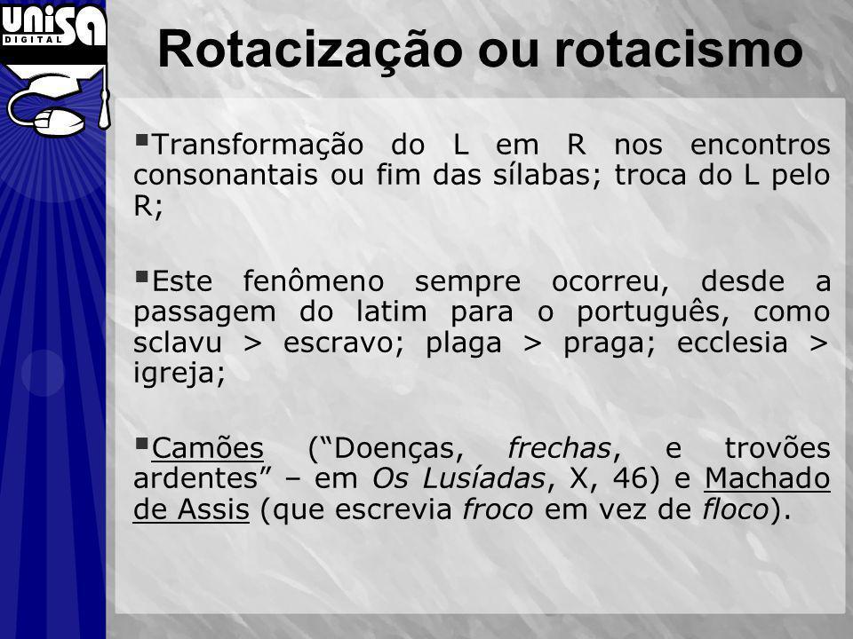 Rotacização ou rotacismo Transformação do L em R nos encontros consonantais ou fim das sílabas; troca do L pelo R; Este fenômeno sempre ocorreu, desde
