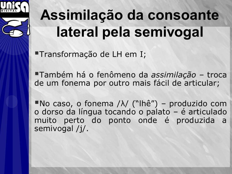 Assimilação da consoante lateral pela semivogal Transformação de LH em I; Também há o fenômeno da assimilação – troca de um fonema por outro mais fáci