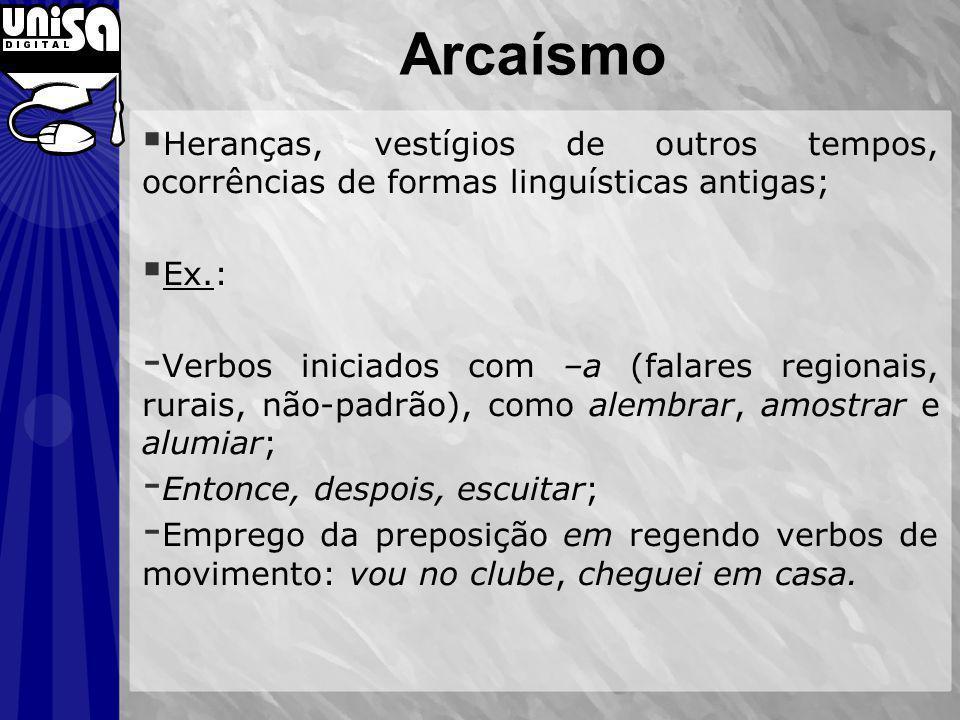 Arcaísmo Heranças, vestígios de outros tempos, ocorrências de formas linguísticas antigas; Ex.: - Verbos iniciados com –a (falares regionais, rurais,