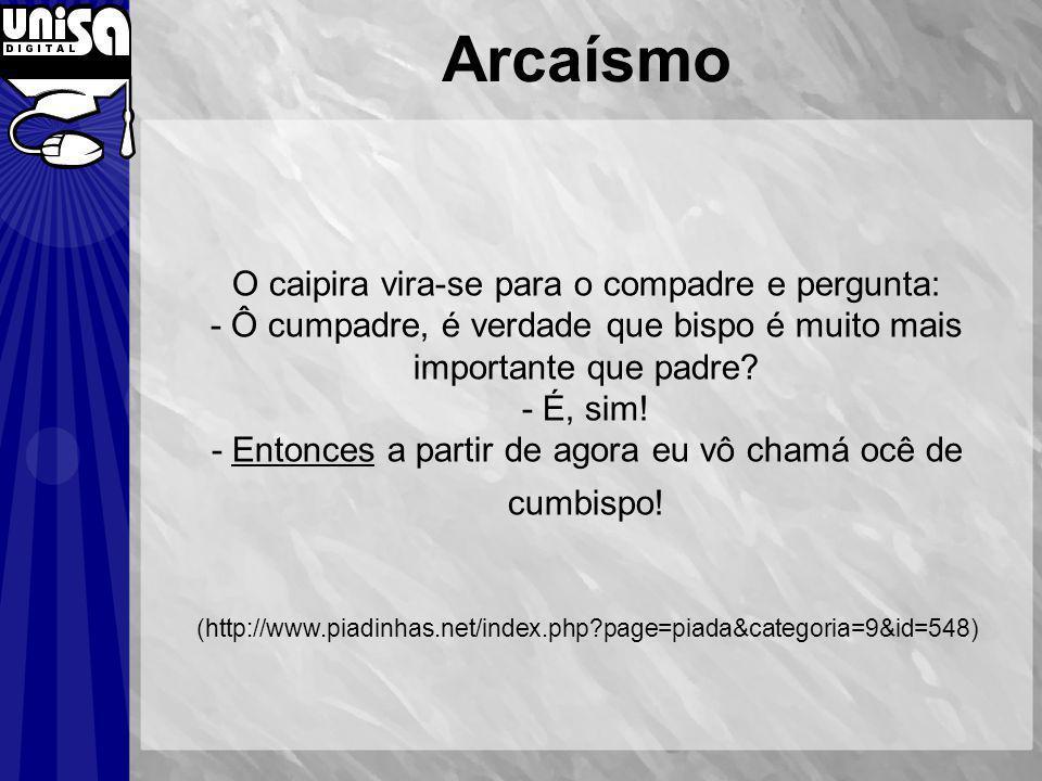Arcaísmo O caipira vira-se para o compadre e pergunta: - Ô cumpadre, é verdade que bispo é muito mais importante que padre.