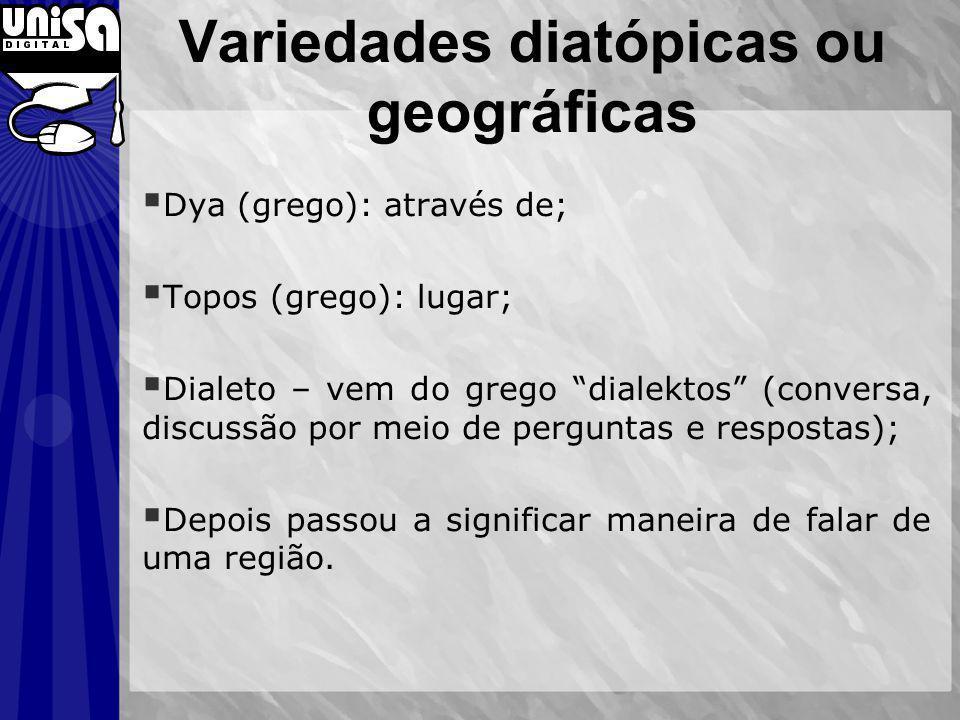 Variedades diatópicas ou geográficas Dya (grego): através de; Topos (grego): lugar; Dialeto – vem do grego dialektos (conversa, discussão por meio de