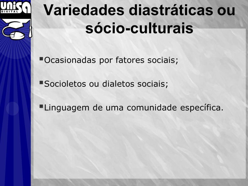 Variedades diastráticas ou sócio-culturais Ocasionadas por fatores sociais; Socioletos ou dialetos sociais; Linguagem de uma comunidade específica.