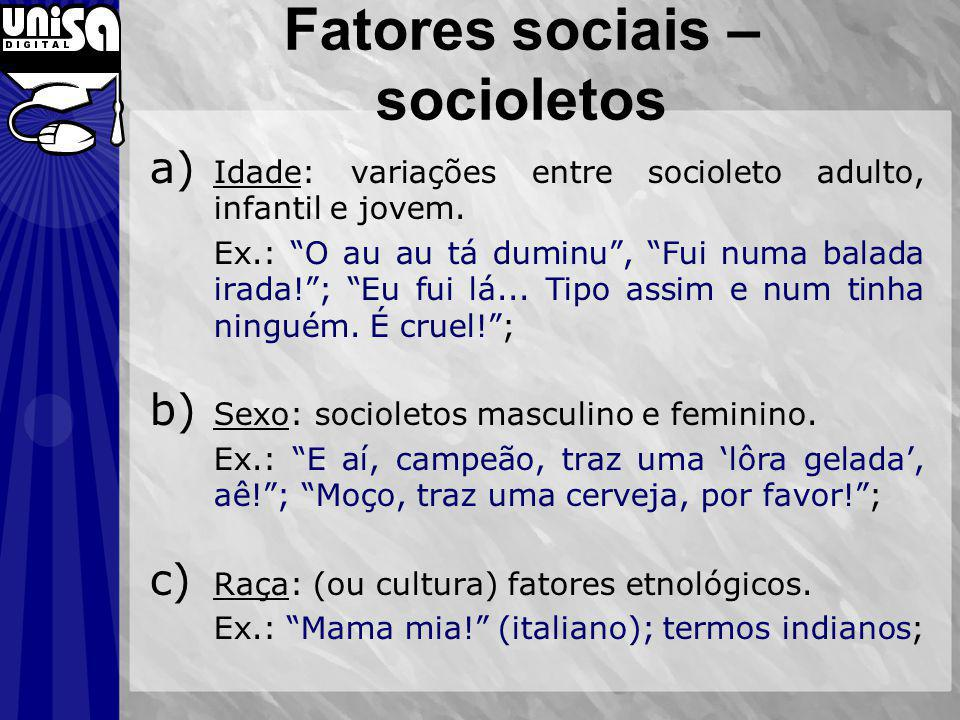 Fatores sociais – socioletos a) Idade: variações entre socioleto adulto, infantil e jovem. Ex.: O au au tá duminu, Fui numa balada irada!; Eu fui lá..