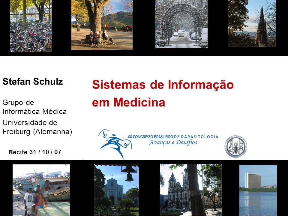 Sistemas de Informação em Medicina Stefan Schulz Grupo de Informática Médica Universidade de Freiburg (Alemanha) Recife 31 / 10 / 07