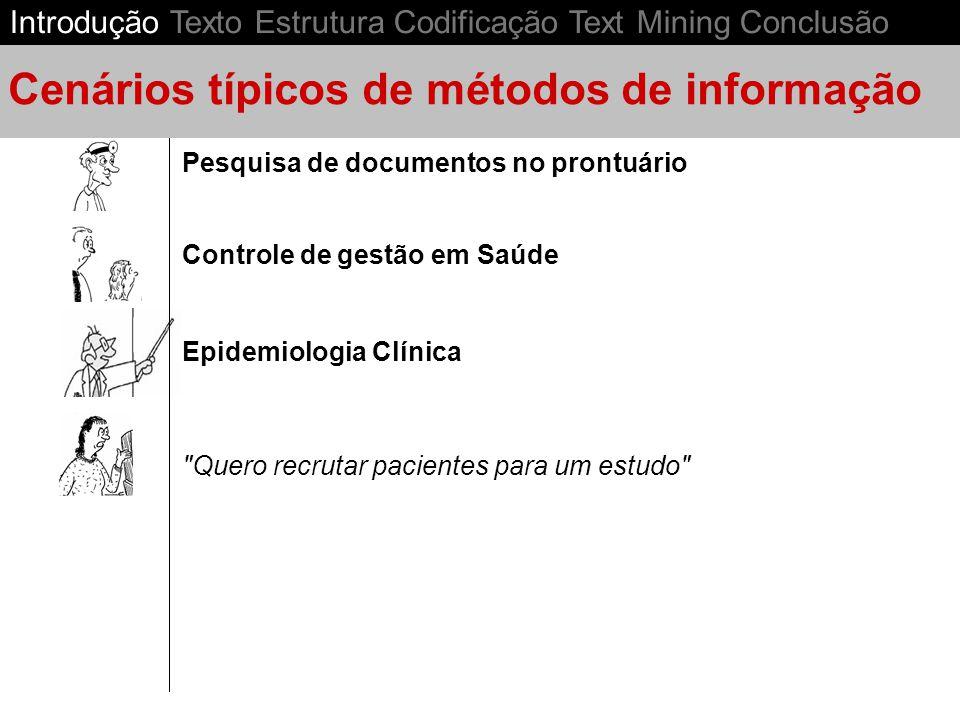 Epidemiologia Clínica Controle de gestão em Saúde Pesquisa de documentos no prontuário Cenários típicos de métodos de informação Quero recrutar pacientes para um estudo Introdução Texto Estrutura Codificação Text Mining Conclusão
