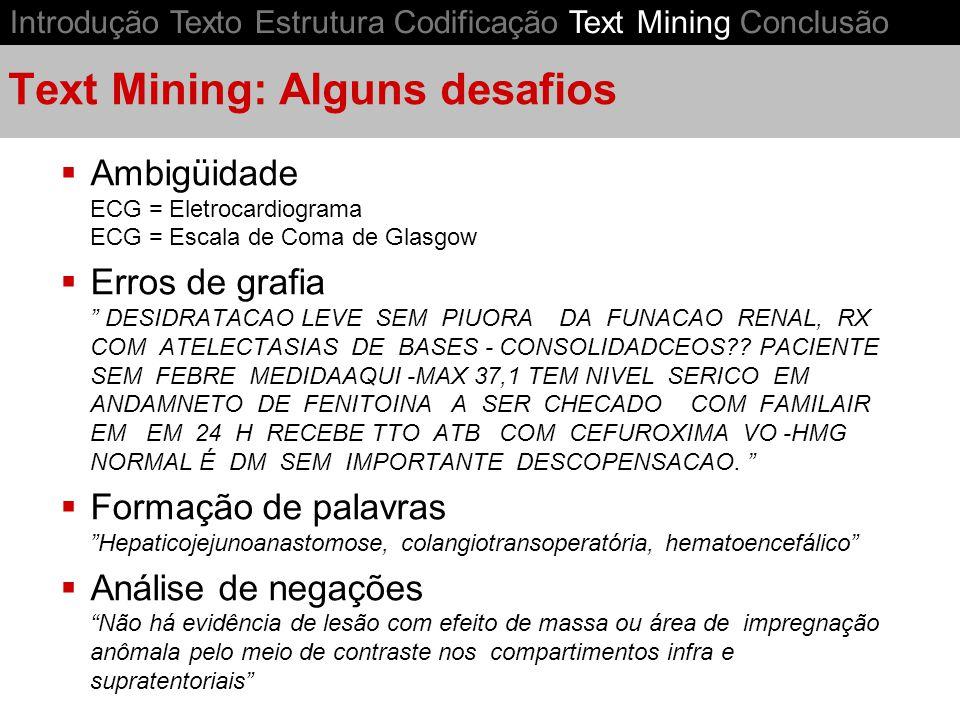 Text Mining: Alguns desafios Ambigüidade ECG = Eletrocardiograma ECG = Escala de Coma de Glasgow Erros de grafia DESIDRATACAO LEVE SEM PIUORA DA FUNACAO RENAL, RX COM ATELECTASIAS DE BASES - CONSOLIDADCEOS?.