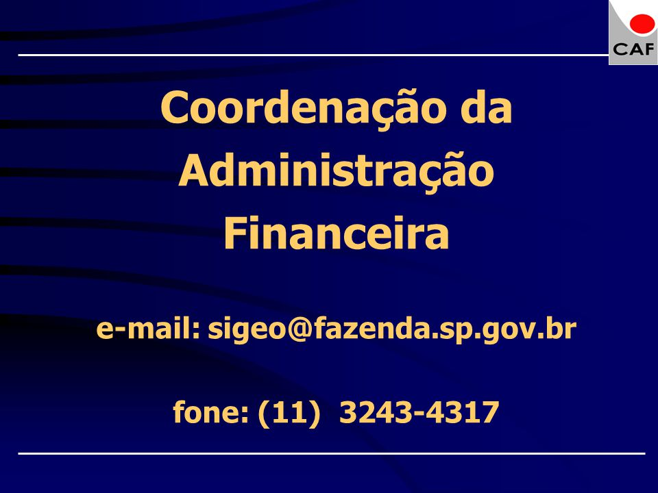 Coordenação da Administração Financeira e-mail: sigeo@fazenda.sp.gov.br fone: (11) 3243-4317