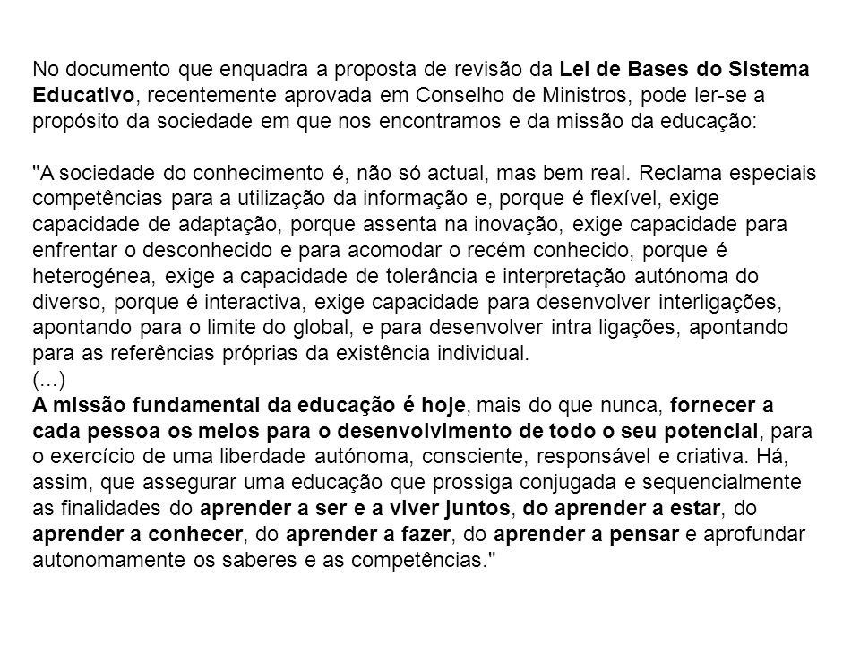 No documento que enquadra a proposta de revisão da Lei de Bases do Sistema Educativo, recentemente aprovada em Conselho de Ministros, pode ler-se a propósito da sociedade em que nos encontramos e da missão da educação: A sociedade do conhecimento é, não só actual, mas bem real.