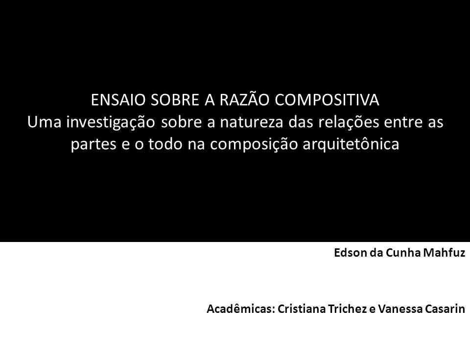 ENSAIO SOBRE A RAZÃO COMPOSITIVA Uma investigação sobre a natureza das relações entre as partes e o todo na composição arquitetônica Edson da Cunha Ma