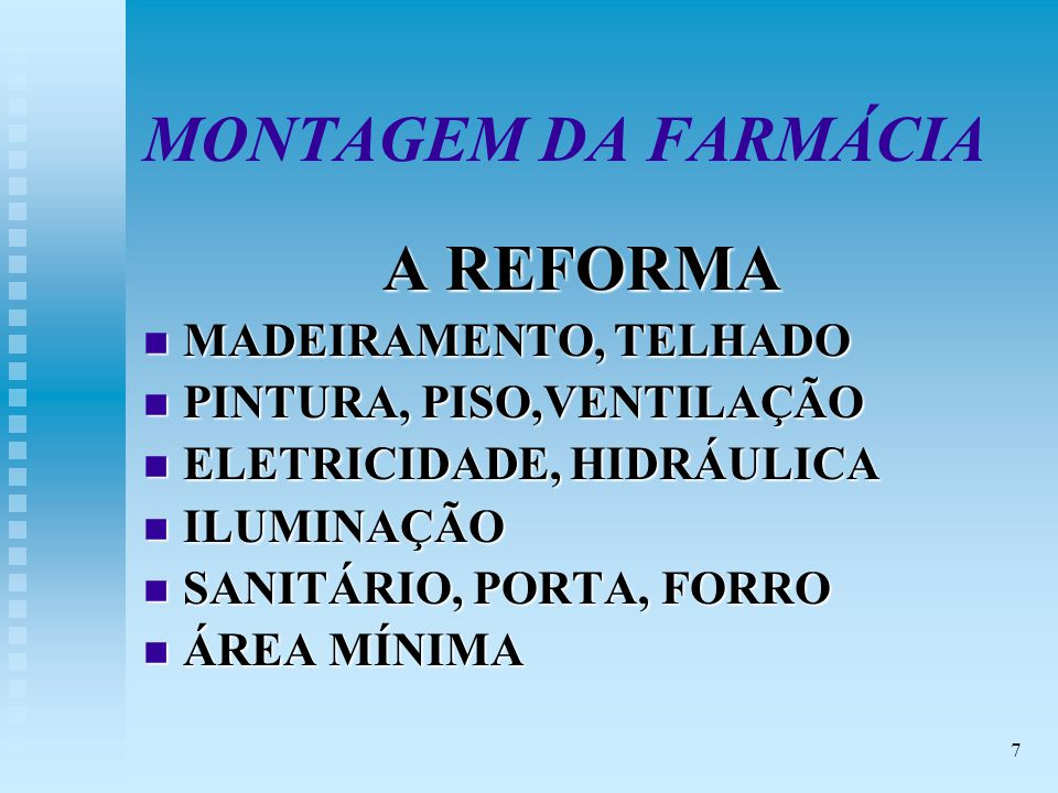 7 MONTAGEM DA FARMÁCIA A REFORMA n MADEIRAMENTO, TELHADO n PINTURA, PISO,VENTILAÇÃO n ELETRICIDADE, HIDRÁULICA n ILUMINAÇÃO n SANITÁRIO, PORTA, FORRO n ÁREA MÍNIMA