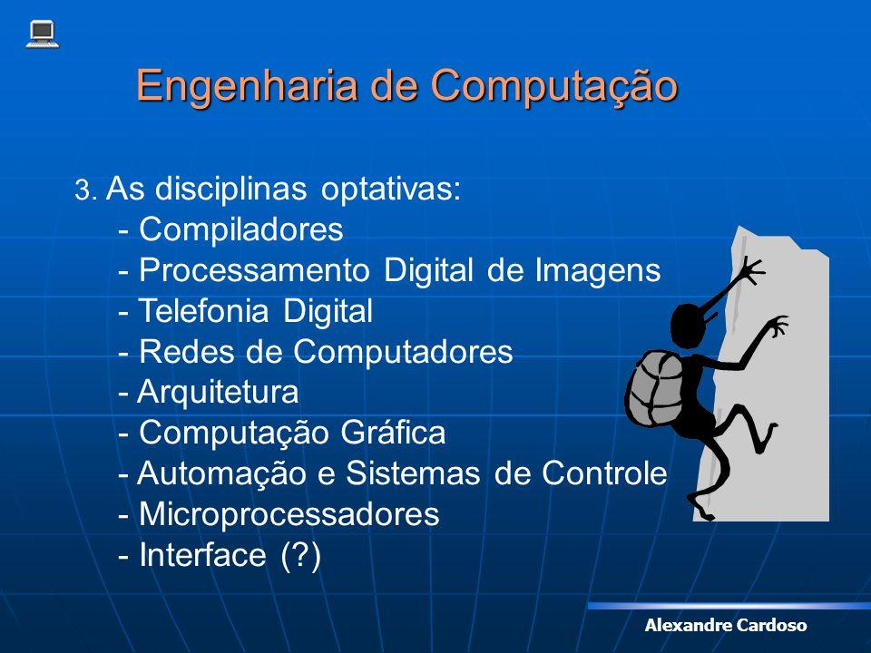 Alexandre Cardoso Engenharia de Computação 3. As disciplinas optativas: - Compiladores - Processamento Digital de Imagens - Telefonia Digital - Redes