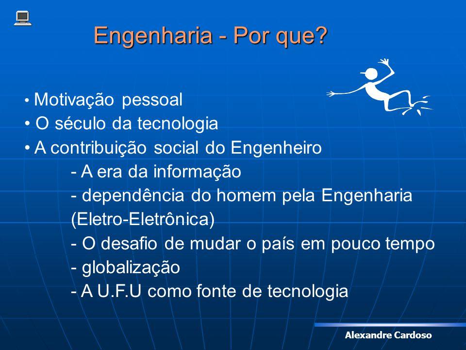 Alexandre Cardoso Engenharia - Por que? Motivação pessoal O século da tecnologia A contribuição social do Engenheiro - A era da informação - dependênc