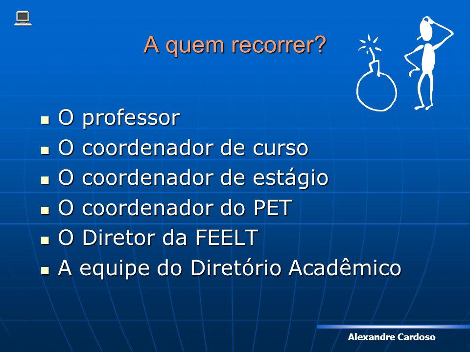 Alexandre Cardoso A quem recorrer? O professor O professor O coordenador de curso O coordenador de curso O coordenador de estágio O coordenador de est