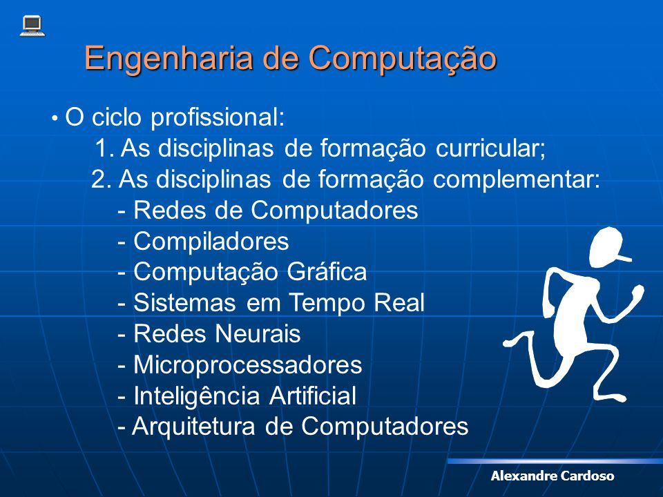 Alexandre Cardoso Engenharia de Computação O ciclo profissional: 1. As disciplinas de formação curricular; 2. As disciplinas de formação complementar: