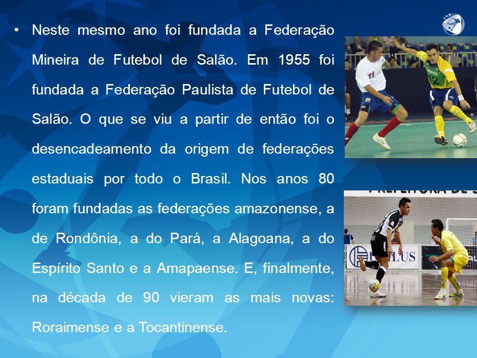 Neste mesmo ano foi fundada a Federação Mineira de Futebol de Salão. Em 1955 foi fundada a Federação Paulista de Futebol de Salão. O que se viu a part